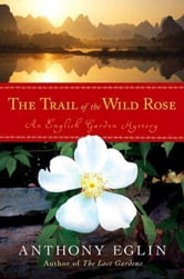 The Trail of the Wild Rose - An English Garden Mystery ebook by Anthony Eglin