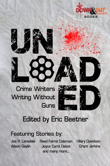 Unloaded - Crime Writers Writing Without Guns ebook by Eric Beetner,Reed Farrel Coleman,Alison Gaylin,Hilary Davidson,Joyce Carol Oates,Grant Jerkins,Joe R. Lansdale