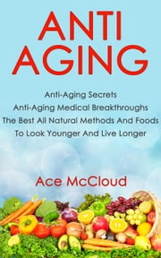 Anti Aging: Anti Aging Secrets: Anti Aging Medical Breakthroughs: The Best All Natural Methods And Foods To Look Younger And Live Longer ebook by Ace McCloud