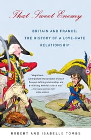That Sweet Enemy - Britain and France: The History of a Love-Hate Relationship ebook by Robert Tombs,Isabelle Tombs