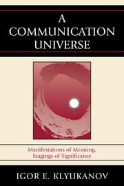 A Communication Universe - Manifestations of Meaning, Stagings of Significance ebook by Igor E. Klyukanov