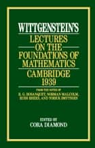 Wittgenstein's Lectures on the Foundations of Mathematics, Cambridge, 1939 ebook by Ludwig Wittgenstein, Cora Diamond