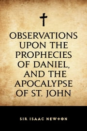 Observations upon the Prophecies of Daniel, and the Apocalypse of St. John ebook by Sir Isaac Newton