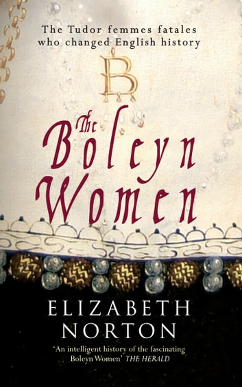 The Boleyn Women - The Tudor Femmes Fatals Who Changed English History ebook by Elizabeth Norton