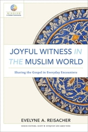Joyful Witness in the Muslim World (Mission in Global Community) - Sharing the Gospel in Everyday Encounters ebook by Evelyne A. Reisacher, Amos Yong, Scott Sunquist
