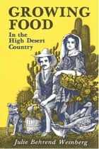 Growing Food In the High Desert Country ebook by Julie Behrend Weinberg