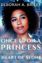 Once Upon A Princess: Heart of Stone - Once Upon A Princess, #2 ebook by Deborah A. Bailey
