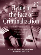 Flying in the Face of Criminalization - The Safety Implications of Prosecuting Aviation Professionals for Accidents ebook by Captain Andreas Mateou,Dr Sofia Michaelides-Mateou