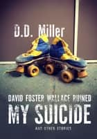 David Foster Wallace Ruined My Suicide and Other Stories ebook by D. D. Miller