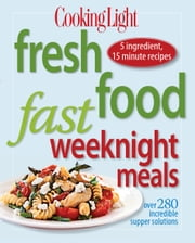 Cooking Light Fresh Food Fast Weeknight Meals - Over 280 Incredible Supper Solutions ebook by Editors of Cooking Light Magazine