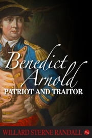 Benedict Arnold: Patriot and Traitor ebook by Willard Sterne Randall