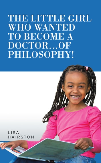 The Little Girl Who Wanted to Become a Doctor...Of Philosophy! ebook by Lisa Hairston
