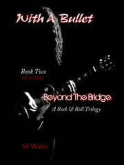 With A Bullet: Book Two of Beyond The Bridge, A Rock & Roll Trilogy ebook by SK Waller