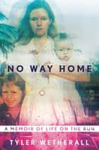 No Way Home - A Memoir of Life on the Run ebook by Tyler Wetherall