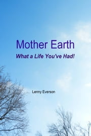 Mother Earth What a Life You've Had! ebook by Lenny Everson