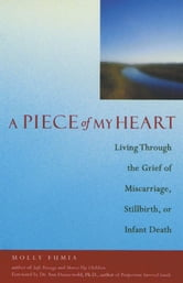 A Piece of My Heart: Living Through the Grief of Miscarriage Stillbirth or Infant Death ebook by Molly Fumia