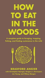 How to Eat in the Woods - A Complete Guide to Foraging, Trapping, Fishing, and Finding Sustenance in the Wild ebook by Bradford Angier,Jon Young