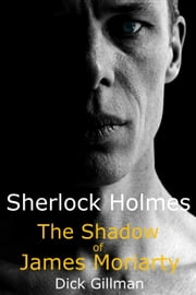 Sherlock Holmes: The Shadow of James Moriarty ebook by Dick Gillman