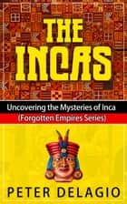 The Incas - Uncovering The Mysteries of Inca - Forgotten Empires Series, #1 ebook by Peter Delagio