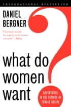 What Do Women Want? - Adventures in the Science of Female Desire ebook by Daniel Bergner