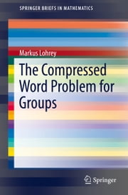 The Compressed Word Problem for Groups ebook by Markus Lohrey