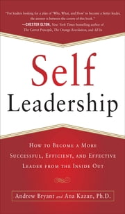 Self-Leadership: How to Become a More Successful, Efficient, and Effective Leader from the Inside Out ebook by Andrew Bryant,Ana Lucia Kazan