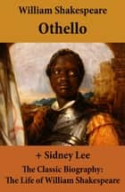 Othello (The Unabridged Play) + The Classic Biography: The Life of William Shakespeare ebook by Sidney  Lee, William Shakespeare