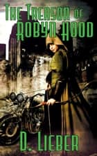 The Treason of Robyn Hood ebook by D. Lieber