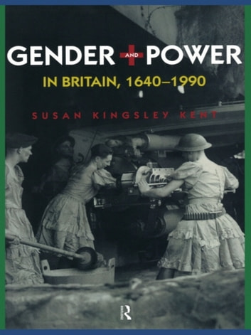 Gender and Power in Britain 1640-1990 eBook by Susan Kingsley Kent