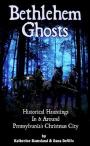 Bethlehem Ghosts: Historical Hauntings In & Around Pennsylvania's Christmas City ebook by Katherine Ramsland