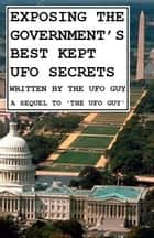 EXPOSING THE GOVERNMENT'S BEST KEPT UFO SECRETS - A Sequel To THE UFO GUY ebook by The UFO Guy