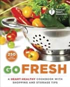 American Heart Association Go Fresh - A Heart-Healthy Cookbook with Shopping and Storage Tips ebook by American Heart Association