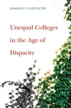 Unequal Colleges in the Age of Disparity ebook by Charles T. Clotfelter
