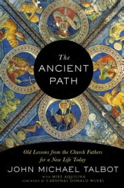 The Ancient Path - Old Lessons from the Church Fathers for a New Life Today ebook by John Michael Talbot,Mike Aquilina,Cardinal Donald Wuerl