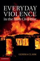 Everyday Violence in the Irish Civil War ebook by Dr Gemma Clark