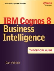 IBM Cognos 8 Business Intelligence: The Official Guide ebook by Dan Volitich