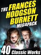 The Frances Hodgson Burnett Megapack - 40 Classic Works ebook by Frances Hodgson Burnett