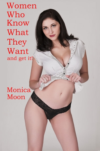 Women Who Know What They Want...And Get It! ebook by Monica Moon
