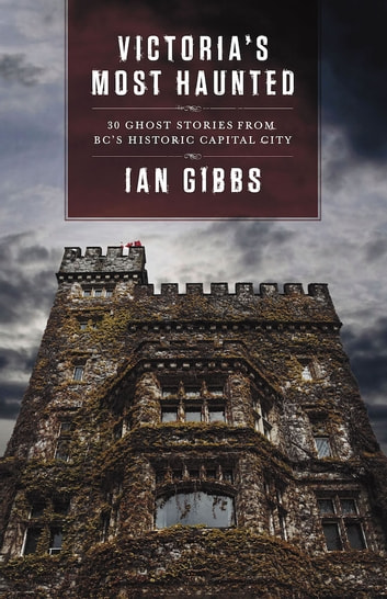 Victoria's Most Haunted - Ghost Stories from BC's Historic Capital City ebook by Ian Gibbs