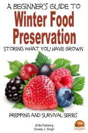A Beginner's Guide to Winter Food Preservation: Storing What You Have Grown ebook by Dueep J. Singh
