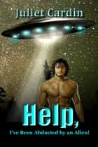 Help, I've Been Abducted by an Alien! ebook by Juliet Cardin