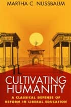 Cultivating Humanity - A Classical Defense of Reform in Liberal Education ebook by Martha C. Nussbaum