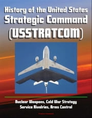 History of the United States Strategic Command (USSTRATCOM) - Nuclear Weapons, Cold War Strategy, Service Rivalries, Arms Control ebook by Progressive Management