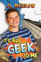 It's All Geek to Me eBook by JL Merrow