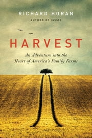 Harvest - An Adventure into the Heart of America's Family Farms ebook by Richard Horan