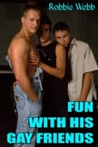 Fun With His Gay Friends ebook by Robbie Webb