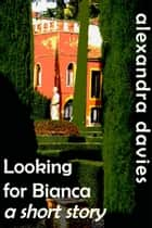 Looking for Bianca: a short story ebook by Alexandra Davies