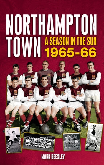 Northampton Town: A Season in the Sun 1965-66 ebook by Mark Beesley