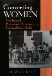 Converting Women: Gender and Protestant Christianity in Colonial South India ebook by Eliza F. Kent