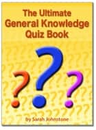 The Ultimate General Knowledge Quiz Book ebook by Sarah Johnstone